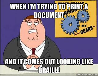 When I'm trying to print a document and it comes out looking like braille - When I'm trying to print a document and it comes out looking like braille  Grinds my gears