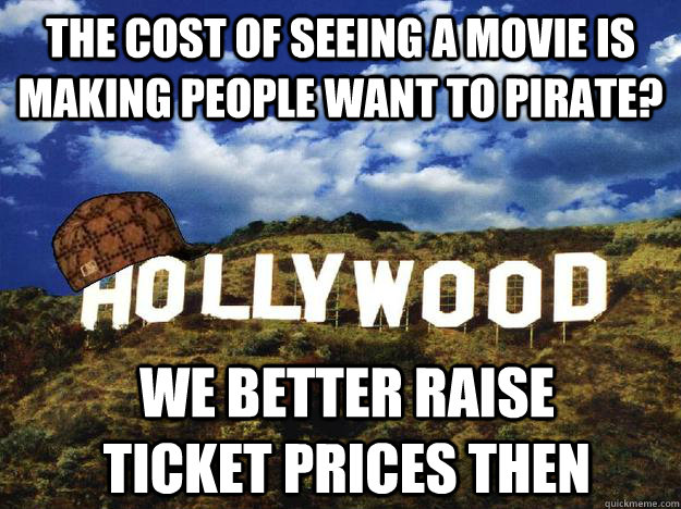 the cost of seeing a movie is making people want to pirate? we better raise ticket prices then