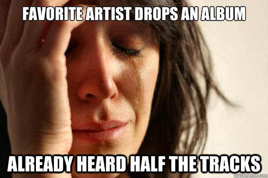 Favorite Artist Drops an Album already heard half the tracks - Favorite Artist Drops an Album already heard half the tracks  First World Problems