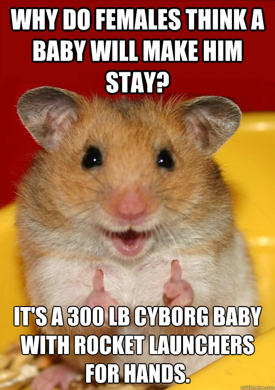 Why do females think a baby will make him stay? It's a 300 lb cyborg baby with rocket launchers for hands.    Rationalization Hamster
