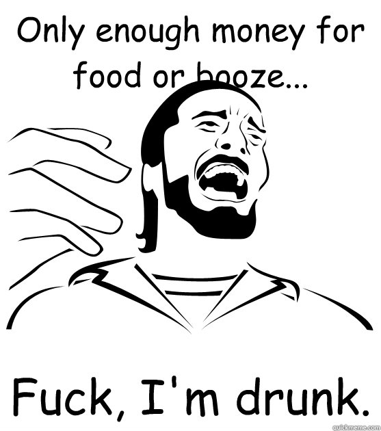 Only enough money for food or booze... Fuck, I'm drunk.