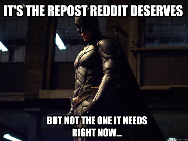 It's the repost reddit deserves but not the one it needs right now... - It's the repost reddit deserves but not the one it needs right now...  Batman fear