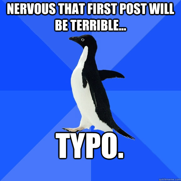 Nervous that first post will be terrible... Typo. - Nervous that first post will be terrible... Typo.  Socially Awkward Penguin
