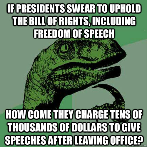 IF presidents swear to uphold the bill of rights, including freedom of speech how come they charge tens of thousands of dollars to give speeches after leaving office?  Philosoraptor