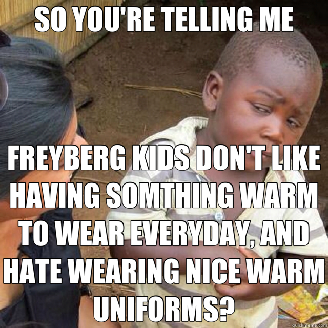 SO YOU'RE TELLING ME FREYBERG KIDS DON'T LIKE HAVING SOMTHING WARM TO WEAR EVERYDAY, AND HATE WEARING NICE WARM UNIFORMS? - SO YOU'RE TELLING ME FREYBERG KIDS DON'T LIKE HAVING SOMTHING WARM TO WEAR EVERYDAY, AND HATE WEARING NICE WARM UNIFORMS?  African kid