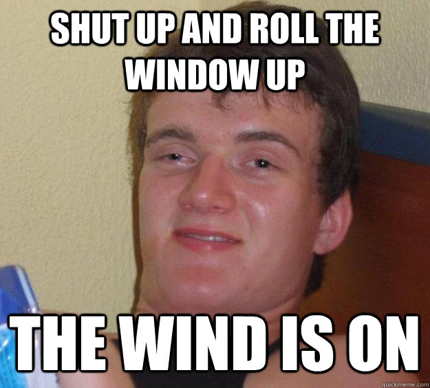 Shut up and roll the window up The wind is on - Shut up and roll the window up The wind is on  10 Guy