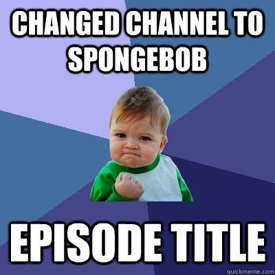 Changed channel to Spongebob Episode Title - Changed channel to Spongebob Episode Title  Success Kid