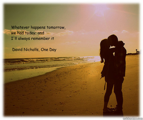 """""""Whatever happens tomorrow, we had today; and  I'll always remember it""""   ― David Nicholls, One Day   - """"Whatever happens tomorrow, we had today; and  I'll always remember it""""   ― David Nicholls, One Day    One Day quote"""
