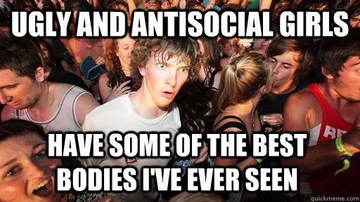 ugly and Antisocial girls Have some of the best bodies I've ever seen - ugly and Antisocial girls Have some of the best bodies I've ever seen  Sudden Clarity Clarence