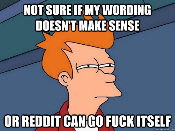Not sure if my wording doesn't make sense or reddit can go fuck itself - Not sure if my wording doesn't make sense or reddit can go fuck itself  Not sure Fry