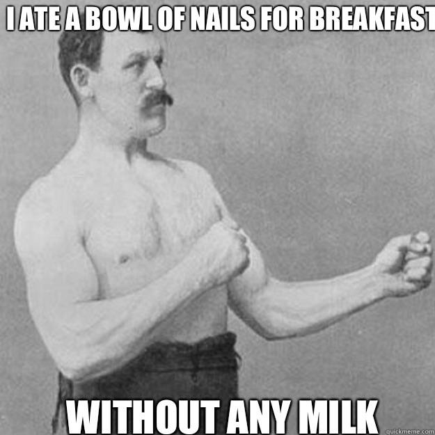 I ate a bowl of nails for breakfast Without any milk - I ate a bowl of nails for breakfast Without any milk  Misc