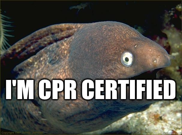I'm CPR certified  -  I'm CPR certified   Bad Joke Eel