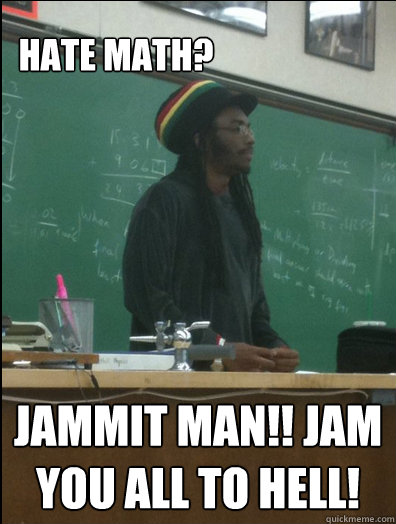 Hate math? Jammit man!! Jam you all to hell!  Rasta Science Teacher
