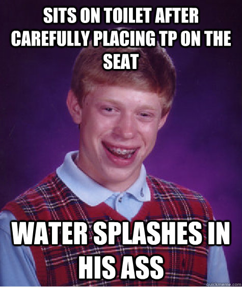 Sits on Toilet After Carefully Placing TP on the Seat Water Splashes in his Ass - Sits on Toilet After Carefully Placing TP on the Seat Water Splashes in his Ass  Bad Luck Brian