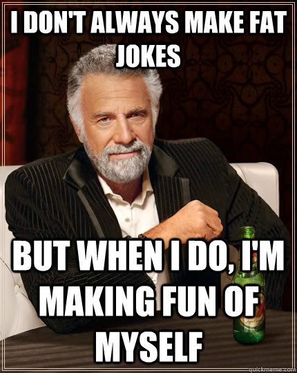 I don't always make fat jokes but when I do, i'm making fun of myself  The Most Interesting Man In The World