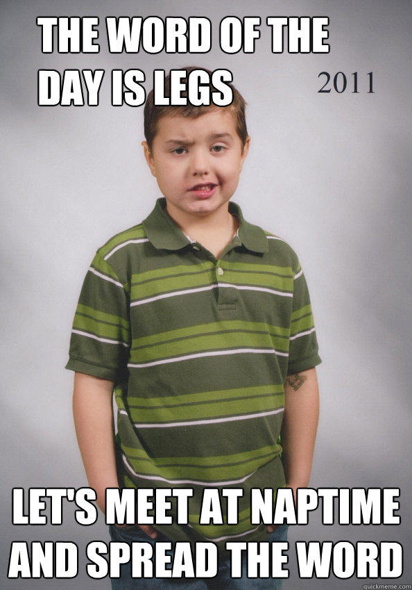 The word of the day is legs Let's meet at naptime and spread the word  Suave Six-Year-Old