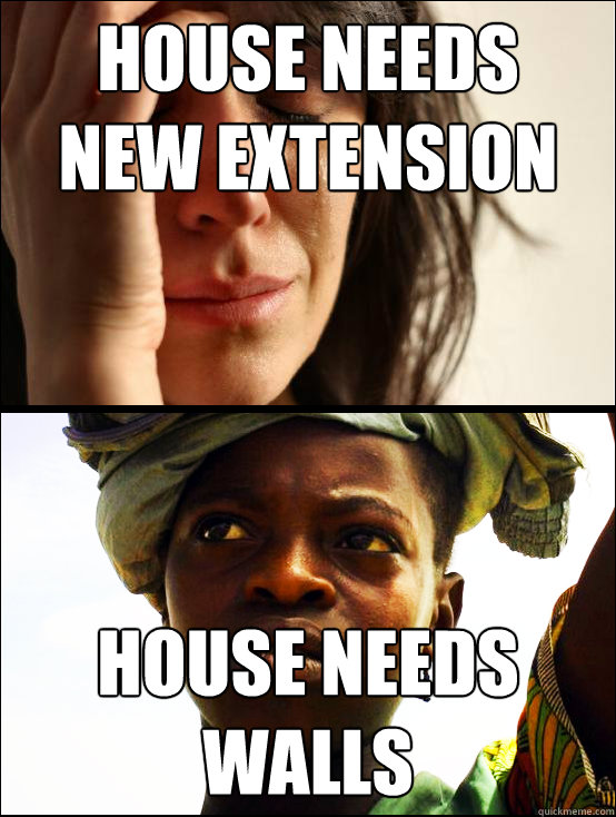 house needs  new extension house needs  walls  First vs Third World Problems