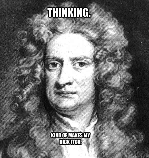 Thinking. Kind of makes my dick itch.  Sir Isaac Newton