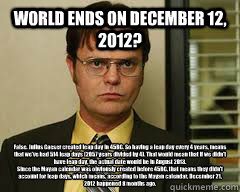 WORLD ENDS ON DECEMBER 12, 2O12? False. Julius Caeser created leap day in 45BC. So having a leap day every 4 years, means that we've had 514 leap days (2057 years divided by 4). That would mean that if we didn't have leap day, the actual date would be in