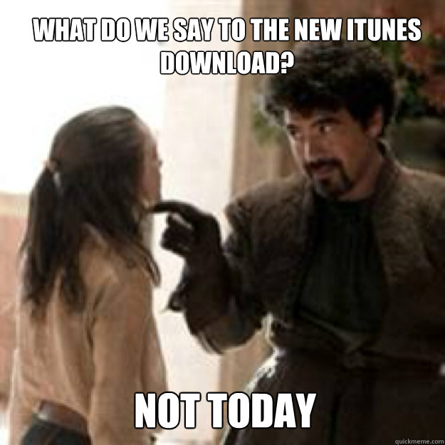 WHAT DO WE SAY TO THE new itunes download? NOT TODAY - WHAT DO WE SAY TO THE new itunes download? NOT TODAY  Misc