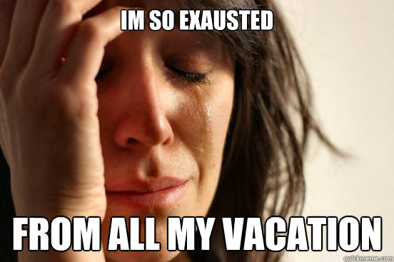Im so exausted from all my vacation - Im so exausted from all my vacation  First World Problems
