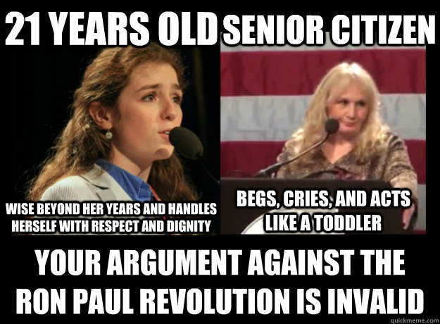 21 years old YOUR ARGUMENT AGAINST THE RON PAUL REVOLUTION IS INVALID  Senior Citizen Wise beyond her years and handles herself with respect and dignity Begs, cries, and acts like a toddler - 21 years old YOUR ARGUMENT AGAINST THE RON PAUL REVOLUTION IS INVALID  Senior Citizen Wise beyond her years and handles herself with respect and dignity Begs, cries, and acts like a toddler  Boss Ryan