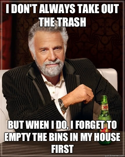 I don't always take out the trash but when I do, I forget to empty the bins in my house first  - I don't always take out the trash but when I do, I forget to empty the bins in my house first   The Most Interesting Man In The World