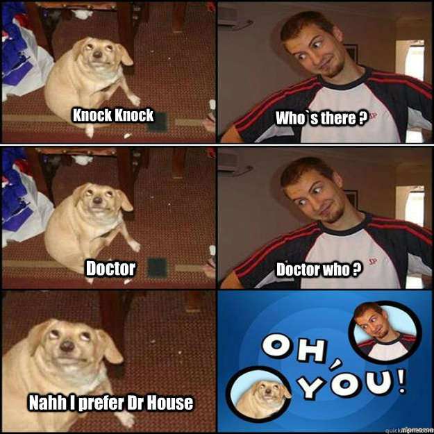 Knock Knock Who`s there ? Doctor Doctor who ? Nahh I prefer Dr House  Oh you