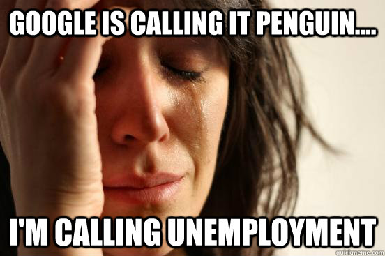 Google is calling it Penguin.... I'm calling unemployment - Google is calling it Penguin.... I'm calling unemployment  First World Problems