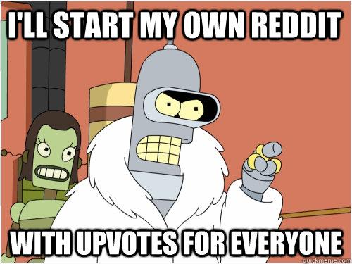 I'll start my own reddit with upvotes for everyone - I'll start my own reddit with upvotes for everyone  Blackjack Bender