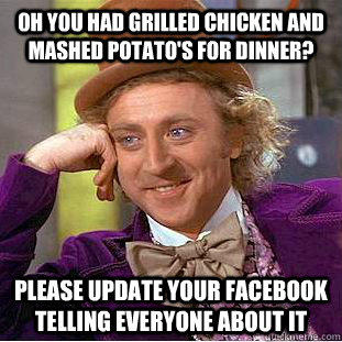 Oh you had grilled chicken and mashed potato's for dinner? please update your facebook telling everyone about it - Oh you had grilled chicken and mashed potato's for dinner? please update your facebook telling everyone about it  Condescending Wonka