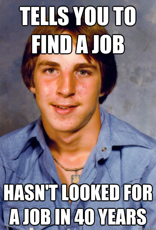 TELLS YOU TO FIND A JOB HASN'T LOOKED FOR A JOB IN 40 YEARS - TELLS YOU TO FIND A JOB HASN'T LOOKED FOR A JOB IN 40 YEARS  Old Economy Steven