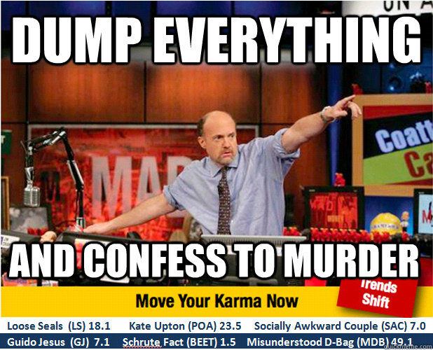 DUMP EVERYTHING AND CONFESS TO MURDER