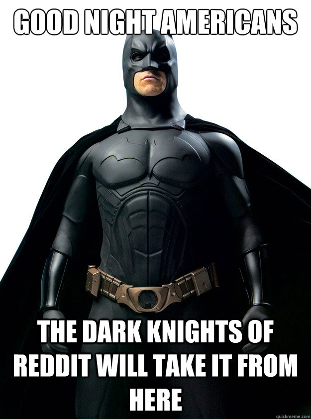 Good night Americans the dark knights of reddit will take it from here - Good night Americans the dark knights of reddit will take it from here  Misc