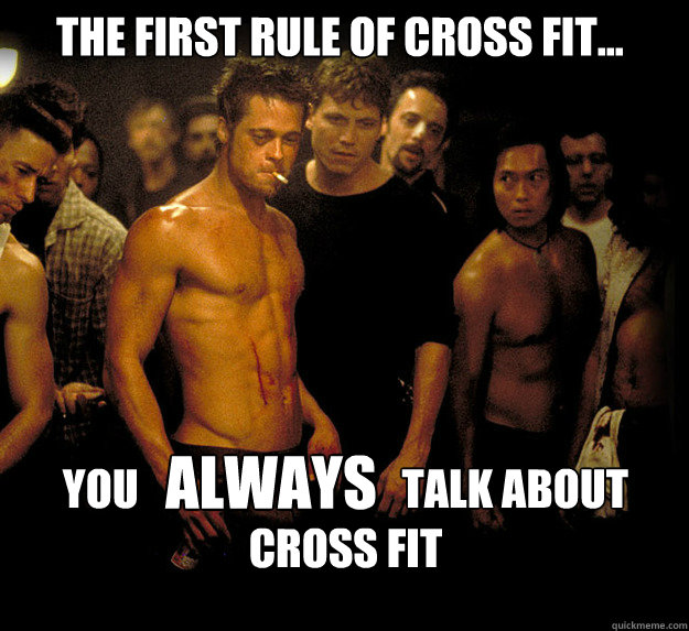 The first rule of Cross Fit... you                               talk about  Cross fit ALWAYS  fight club