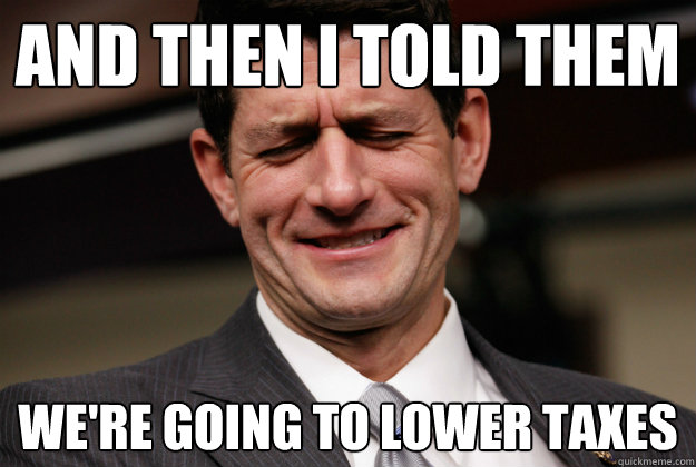 and then i told them we're going to lower taxes - and then i told them we're going to lower taxes  Beguiler Paul Ryan