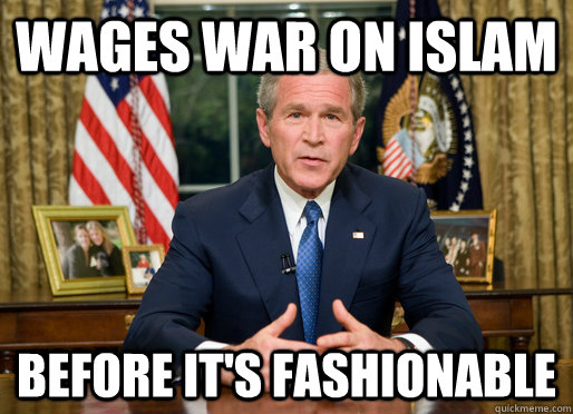 Wages War On Islam Before it's fashionable  Bush