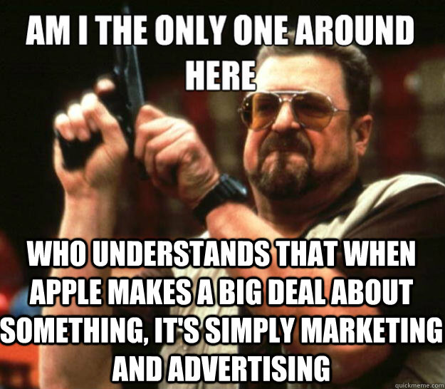 WHo understands that when apple makes a big deal about something, it's simply marketing and advertising