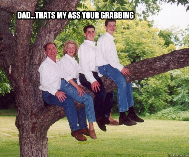 dad...thats my ass your grabbing  awkward family