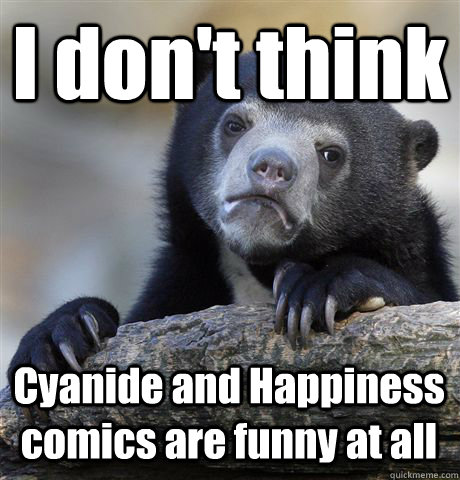 I don't think Cyanide and Happiness comics are funny at all - I don't think Cyanide and Happiness comics are funny at all  Confession Bear