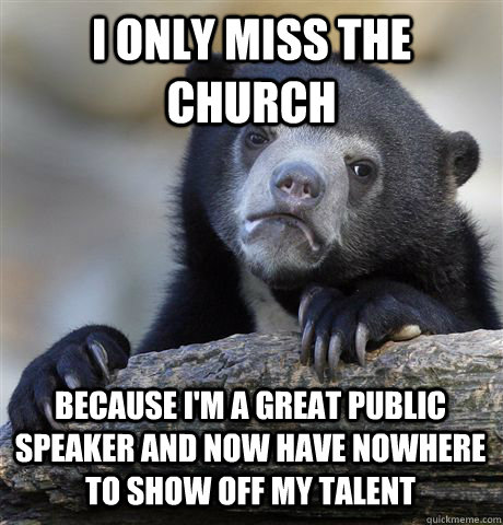 i only miss the church because i'm a great public speaker and now have nowhere to show off my talent - i only miss the church because i'm a great public speaker and now have nowhere to show off my talent  Confession Bear