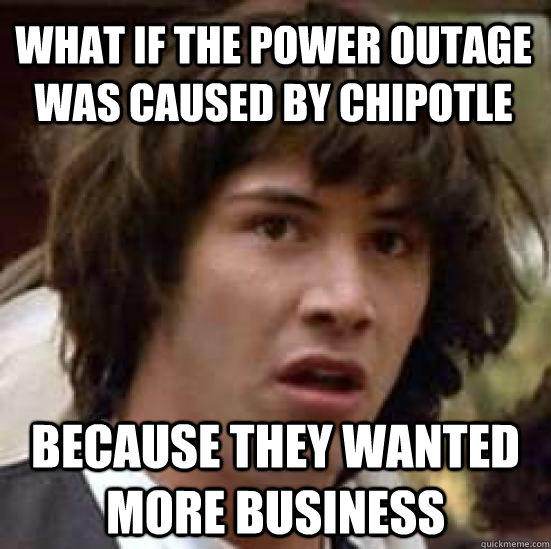 What if the power outage was caused by Chipotle  because they wanted more business - What if the power outage was caused by Chipotle  because they wanted more business  conspiracy keanu