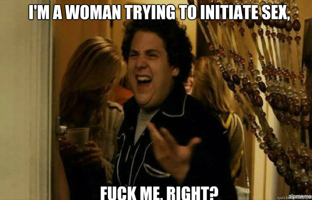 I'm a woman trying to initiate sex, FUCK ME, RIGHT?