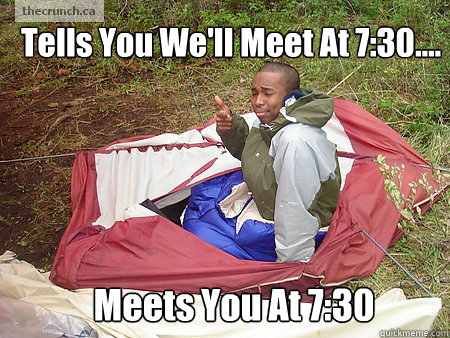 Tells You We'll Meet At 7:30.... Meets You At 7:30