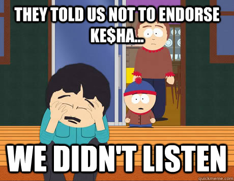 They told us not to endorse Ke$ha... We didn't listen