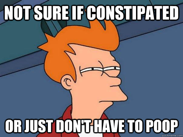 Not sure if constipated Or just don't have to poop - Not sure if constipated Or just don't have to poop  Futurama Fry