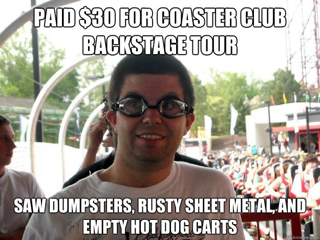 Paid $30 for coaster club backstage tour saw dumpsters, rusty sheet metal, and empty hot dog carts