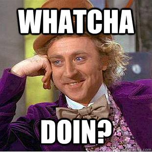 whatcha  doin? - whatcha  doin?  Creepy Wonka