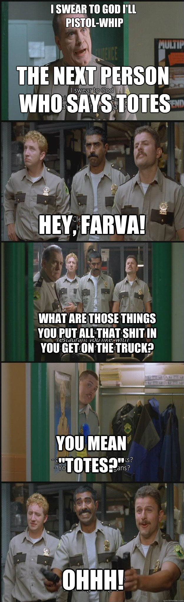 I swear to god i'll  pistol-whip the next person  who says totes Hey, farva! what are those things you put all that shit in you get on the truck? you mean