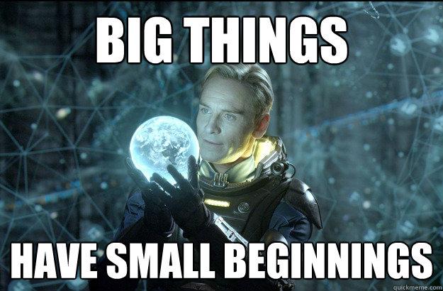 26078b013a35717b73e9ebecbf1f49c546bed2ac29f7976e503b14d2e867ed1f big things have small beginnings prometheus quickmeme,Big Things Meme